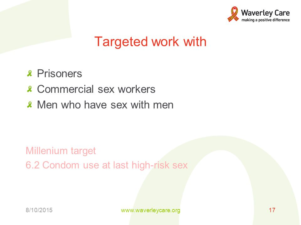 Targeted work with Prisoners Commercial sex workers Men who have sex with men Millenium target 6.2 Condom use at last high-risk sex 8/10/2015www.waverleycare.org17