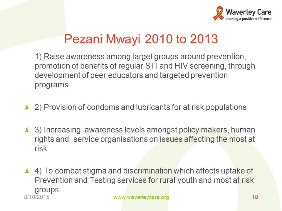 Pezani Mwayi 2010 to ) Raise awareness among target groups around prevention, promotion of benefits of regular STI and HIV screening, through development of peer educators and targeted prevention programs.