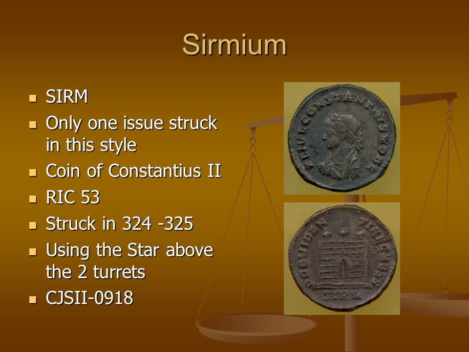 Sirmium SIRM SIRM Only one issue struck in this style Only one issue struck in this style Coin of Constantius II Coin of Constantius II RIC 53 RIC 53 Struck in 324 -325 Struck in 324 -325 Using the Star above the 2 turrets Using the Star above the 2 turrets CJSII-0918 CJSII-0918