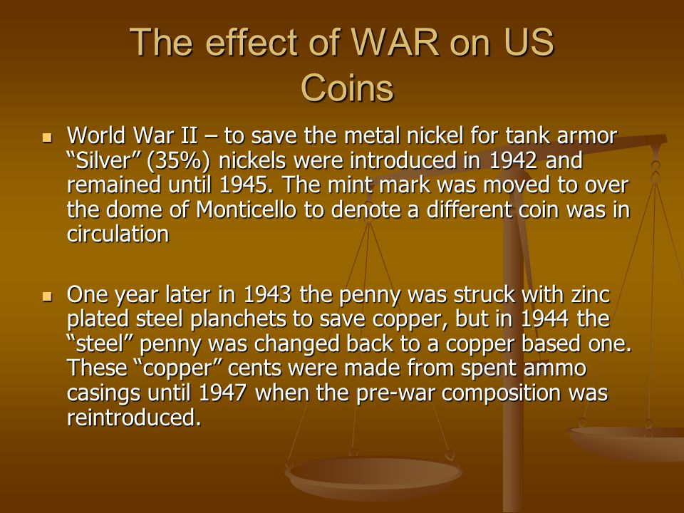 The effect of WAR on US Coins World War II – to save the metal nickel for tank armor Silver (35%) nickels were introduced in 1942 and remained until 1945.