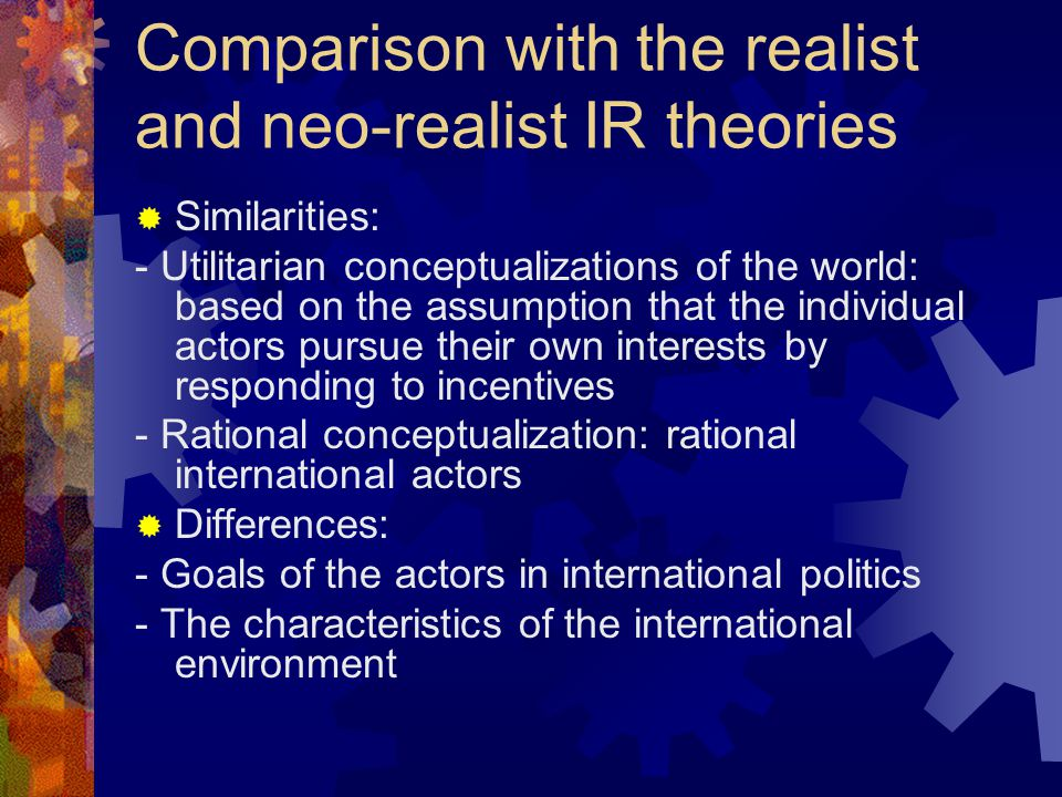 Comparison with the realist and neo-realist IR theories  Similarities: - Utilitarian conceptualizations of the world: based on the assumption that the individual actors pursue their own interests by responding to incentives - Rational conceptualization: rational international actors  Differences: - Goals of the actors in international politics - The characteristics of the international environment