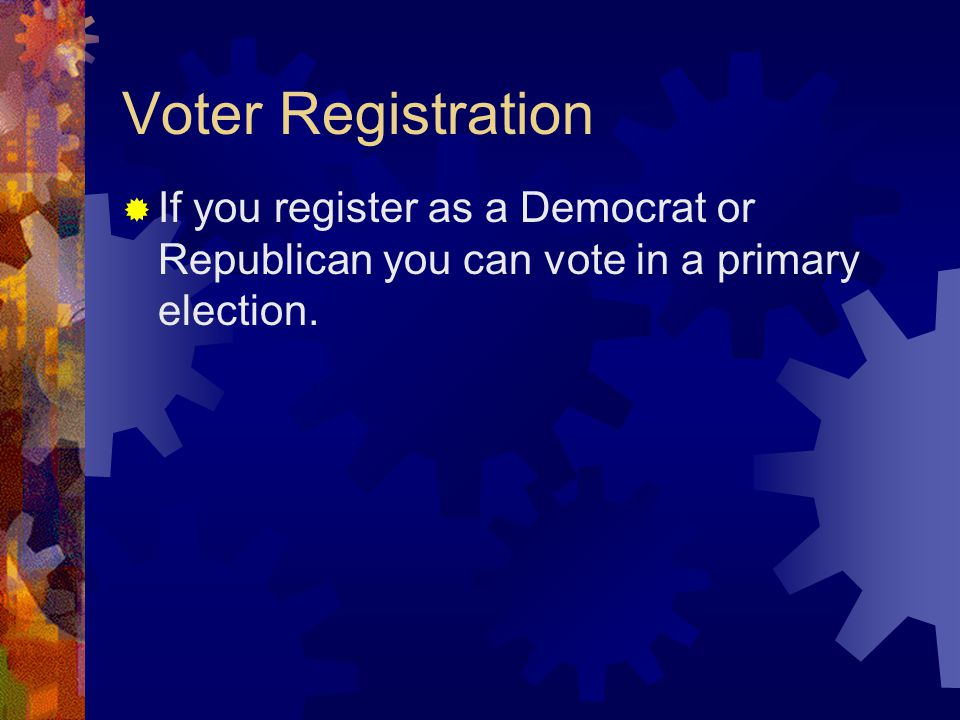 Voter Registration  If you register as a Democrat or Republican you can vote in a primary election.