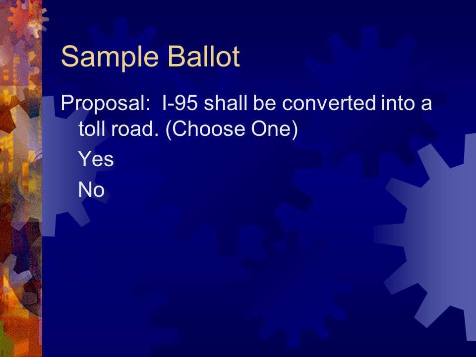 Sample Ballot Proposal: I-95 shall be converted into a toll road. (Choose One) Yes No