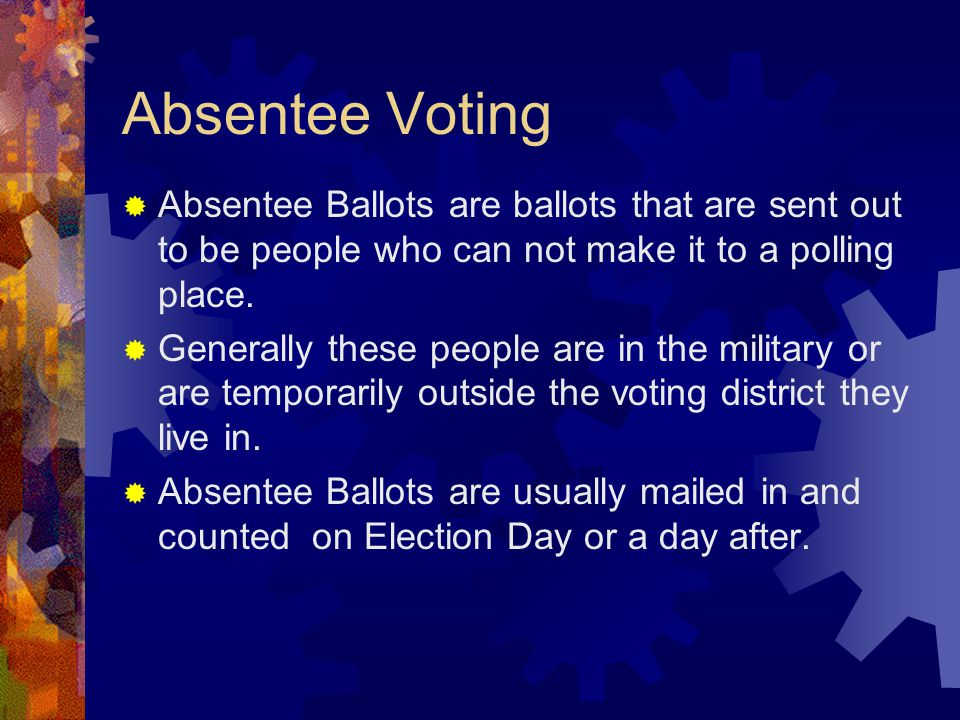 Absentee Voting  Absentee Ballots are ballots that are sent out to be people who can not make it to a polling place.