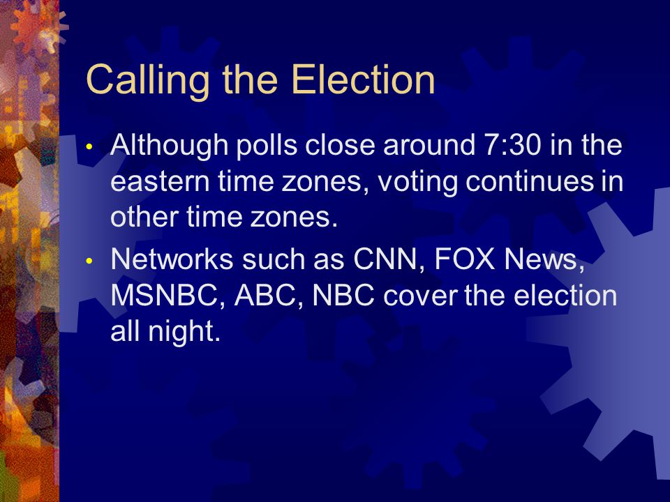 Calling the Election Although polls close around 7:30 in the eastern time zones, voting continues in other time zones.