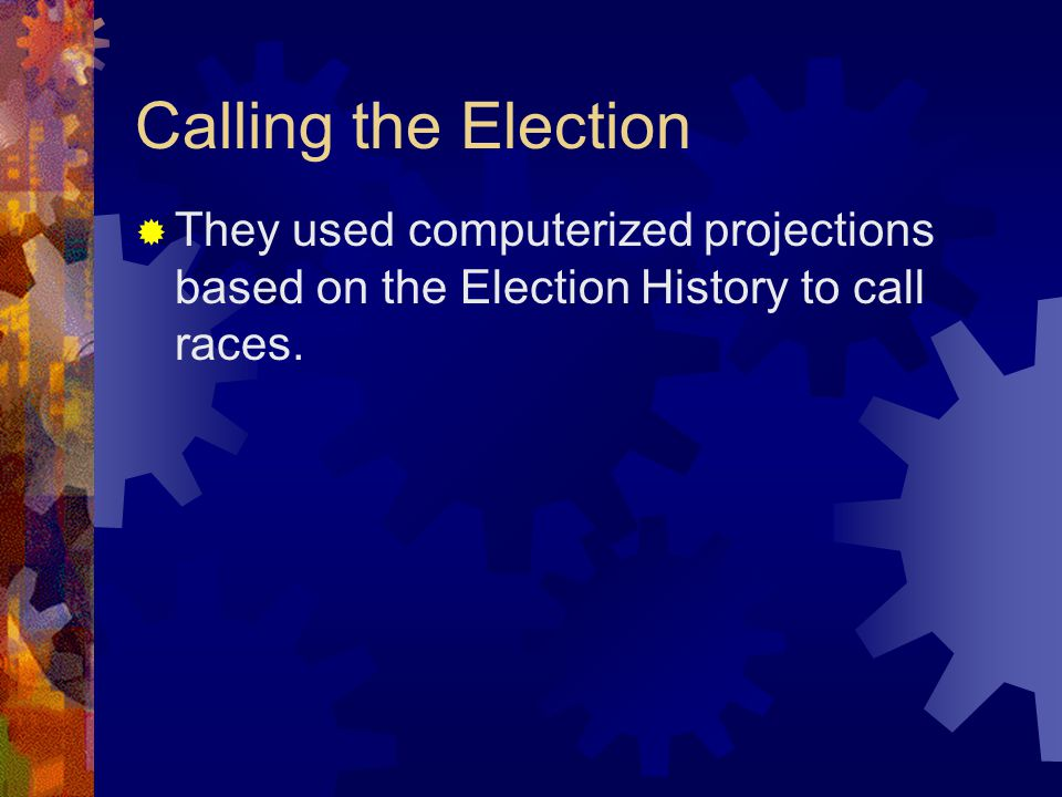 Calling the Election  They used computerized projections based on the Election History to call races.