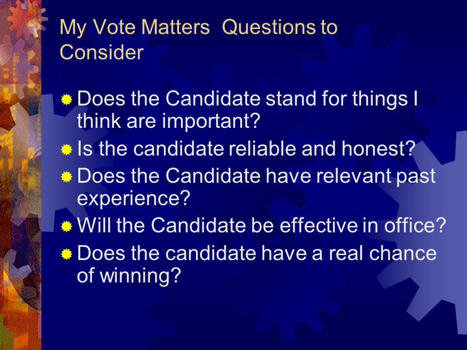 My Vote Matters Questions to Consider  Does the Candidate stand for things I think are important.