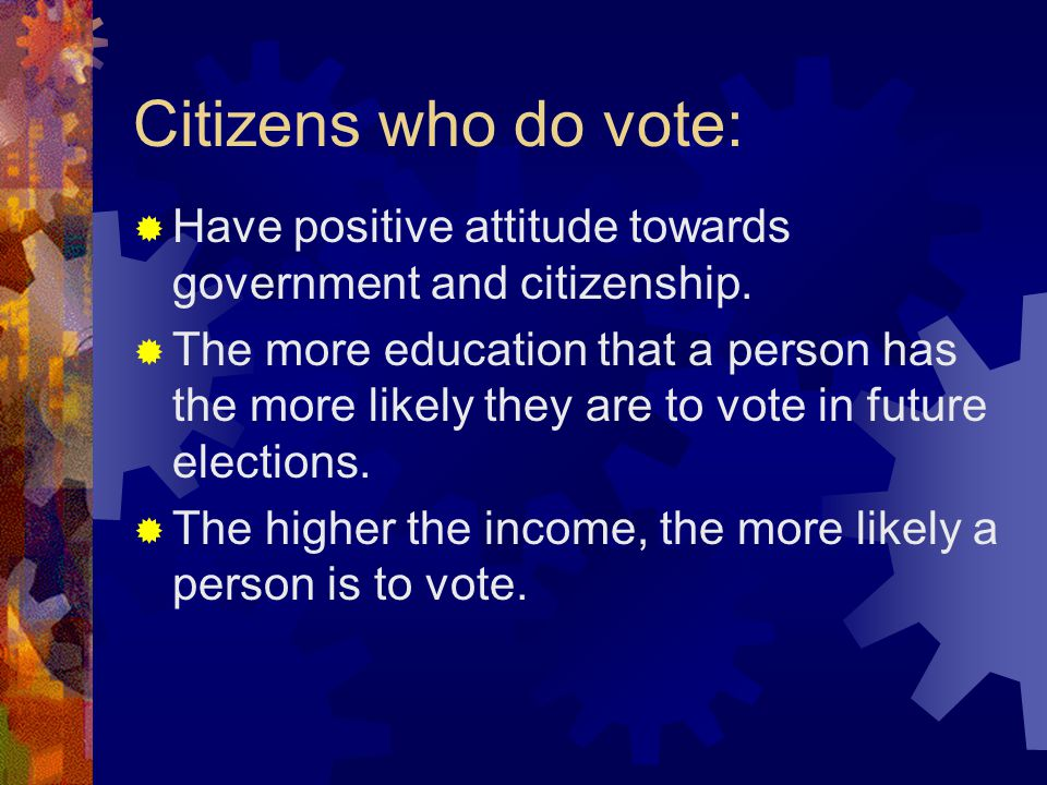 Citizens who do vote:  Have positive attitude towards government and citizenship.