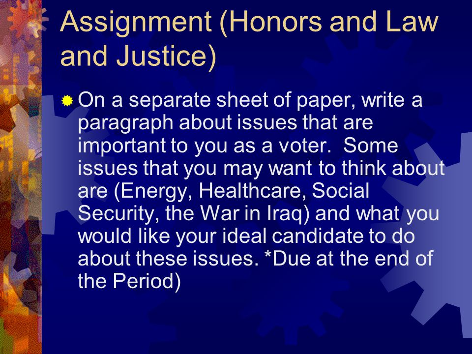 Assignment (Honors and Law and Justice)  On a separate sheet of paper, write a paragraph about issues that are important to you as a voter.