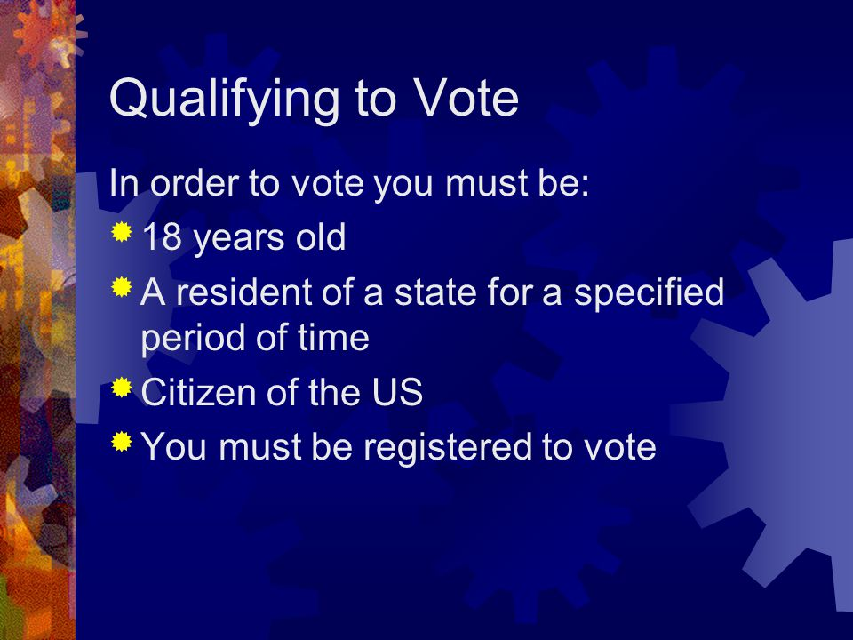 Qualifying to Vote In order to vote you must be:  18 years old  A resident of a state for a specified period of time  Citizen of the US  You must be registered to vote