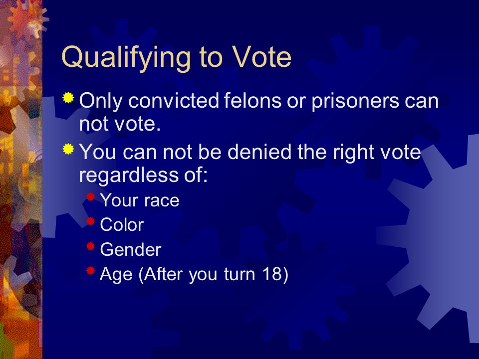 Qualifying to Vote  Only convicted felons or prisoners can not vote.