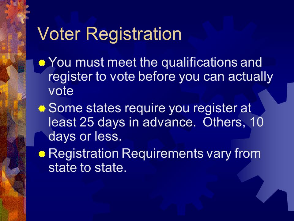 Voter Registration  You must meet the qualifications and register to vote before you can actually vote  Some states require you register at least 25 days in advance.