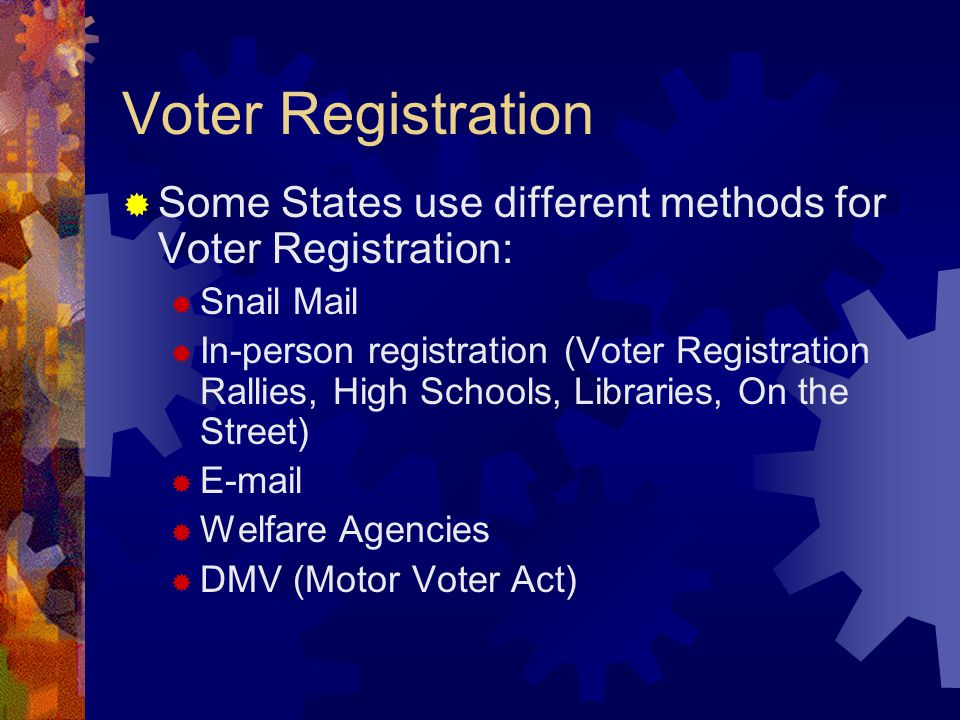Voter Registration  Some States use different methods for Voter Registration:  Snail Mail  In-person registration (Voter Registration Rallies, High Schools, Libraries, On the Street)    Welfare Agencies  DMV (Motor Voter Act)