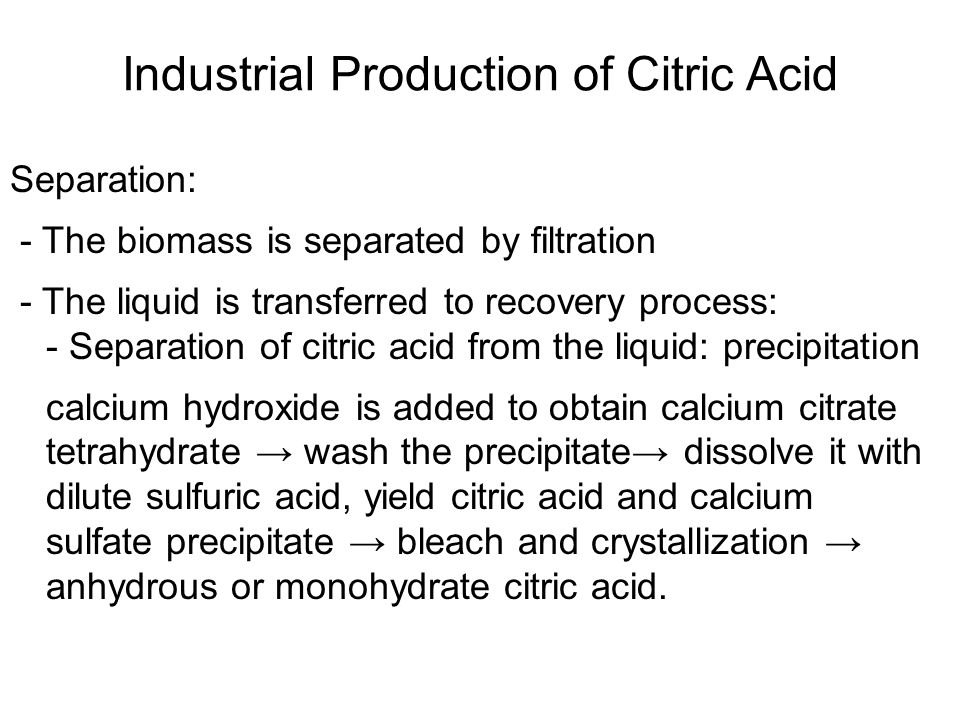 Separation: - The biomass is separated by filtration - The liquid is transferred to recovery process: - Separation of citric acid from the liquid: precipitation calcium hydroxide is added to obtain calcium citrate tetrahydrate → wash the precipitate→ dissolve it with dilute sulfuric acid, yield citric acid and calcium sulfate precipitate → bleach and crystallization → anhydrous or monohydrate citric acid.