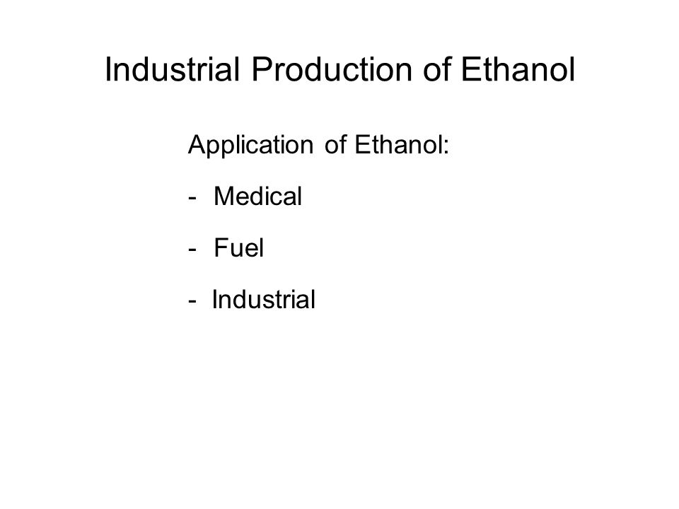 Industrial Production of Ethanol Application of Ethanol: -Medical -Fuel - Industrial