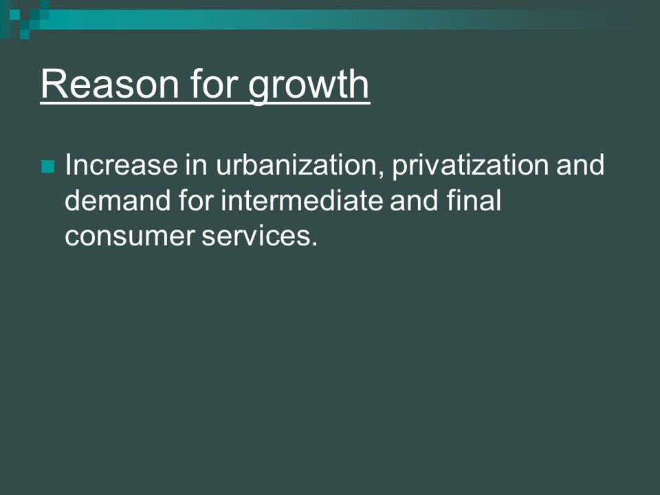 Reason for growth Increase in urbanization, privatization and demand for intermediate and final consumer services.