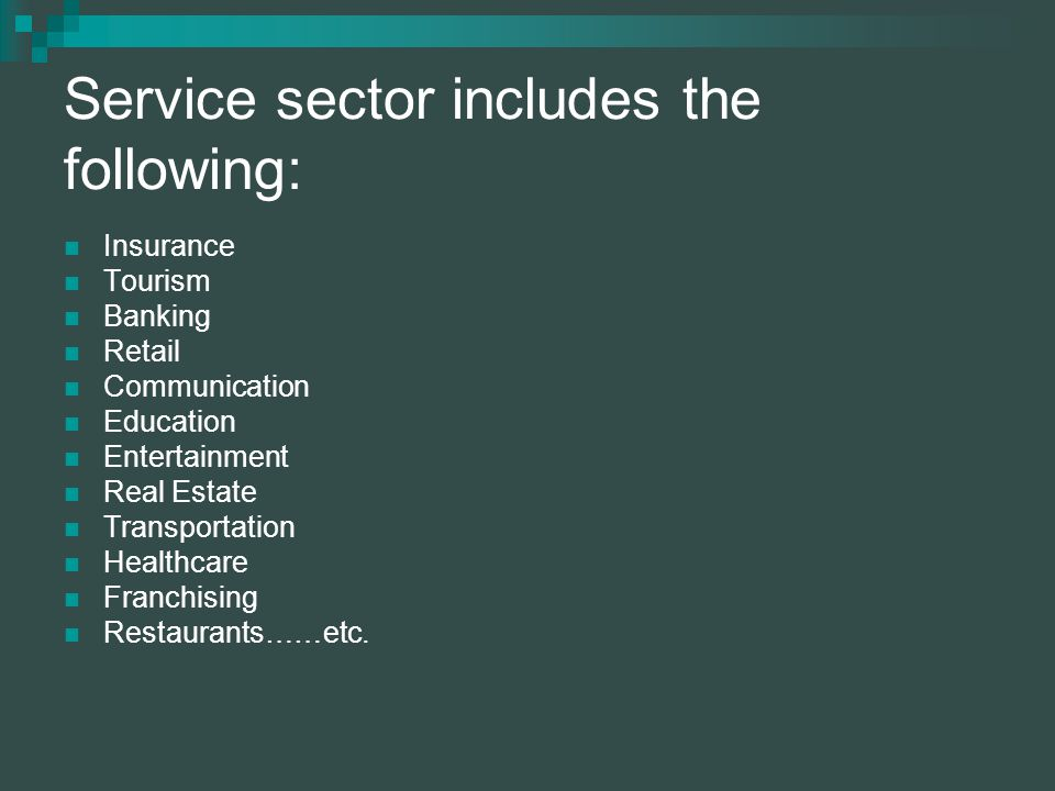 Service sector includes the following: Insurance Tourism Banking Retail Communication Education Entertainment Real Estate Transportation Healthcare Franchising Restaurants……etc.