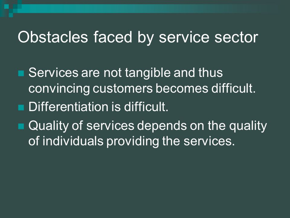 Obstacles faced by service sector Services are not tangible and thus convincing customers becomes difficult.