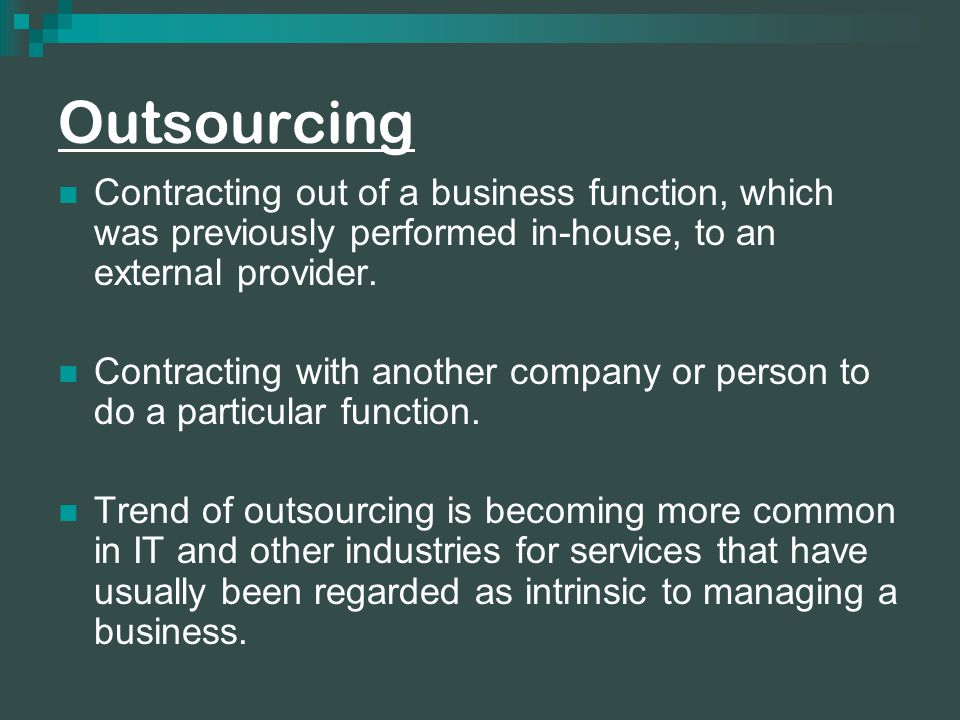 Outsourcing Contracting out of a business function, which was previously performed in-house, to an external provider.