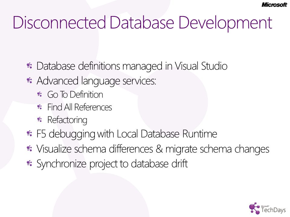 Disconnected Database Development Database definitions managed in Visual Studio Advanced language services: Go To Definition Find All References Refactoring F5 debugging with Local Database Runtime Visualize schema differences & migrate schema changes Synchronize project to database drift
