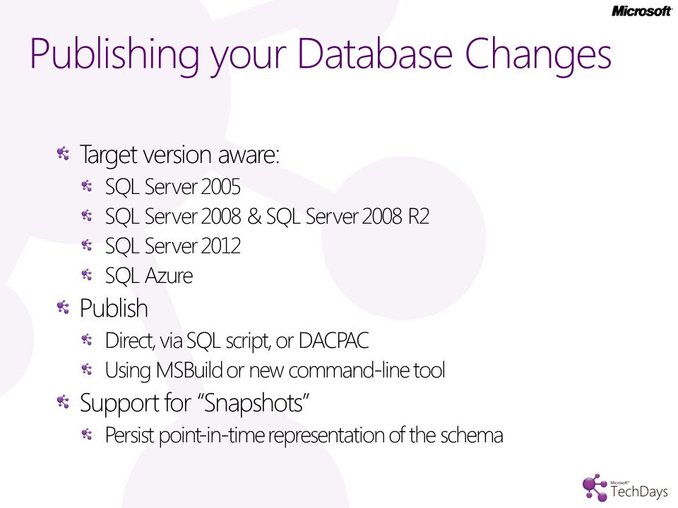 Publishing your Database Changes Target version aware: SQL Server 2005 SQL Server 2008 & SQL Server 2008 R2 SQL Server 2012 SQL Azure Publish Direct, via SQL script, or DACPAC Using MSBuild or new command-line tool Support for Snapshots Persist point-in-time representation of the schema