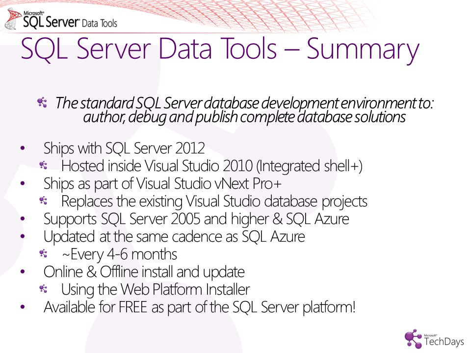 SQL Server Data Tools – Summary The standard SQL Server database development environment to: author, debug and publish complete database solutions Ships with SQL Server 2012 Hosted inside Visual Studio 2010 (Integrated shell+) Ships as part of Visual Studio vNext Pro+ Replaces the existing Visual Studio database projects Supports SQL Server 2005 and higher & SQL Azure Updated at the same cadence as SQL Azure ~Every 4-6 months Online & Offline install and update Using the Web Platform Installer Available for FREE as part of the SQL Server platform!
