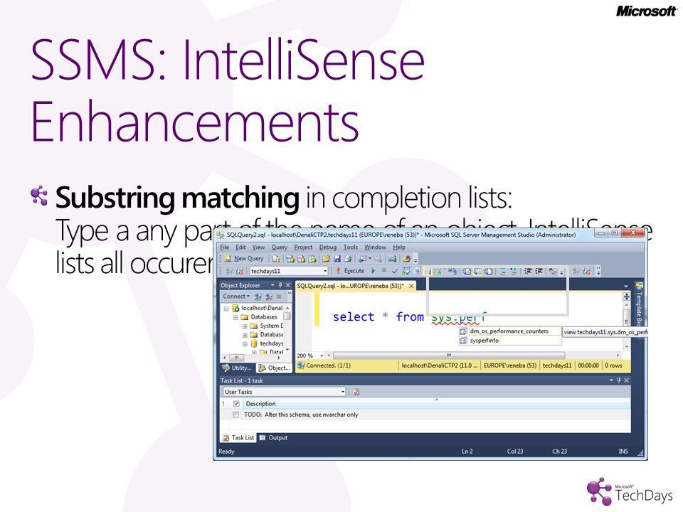 SSMS: IntelliSense Enhancements Substring matching in completion lists: Type a any part of the name of an object, IntelliSense lists all occurences