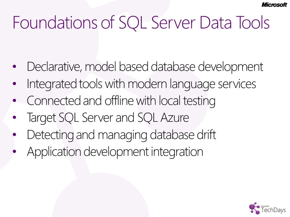 Foundations of SQL Server Data Tools Declarative, model based database development Integrated tools with modern language services Connected and offline with local testing Target SQL Server and SQL Azure Detecting and managing database drift Application development integration
