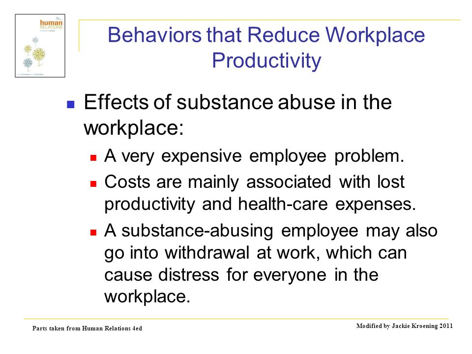Parts taken from Human Relations 4ed Modified by Jackie Kroening 2011 Behaviors that Reduce Workplace Productivity Effects of substance abuse in the workplace: A very expensive employee problem.