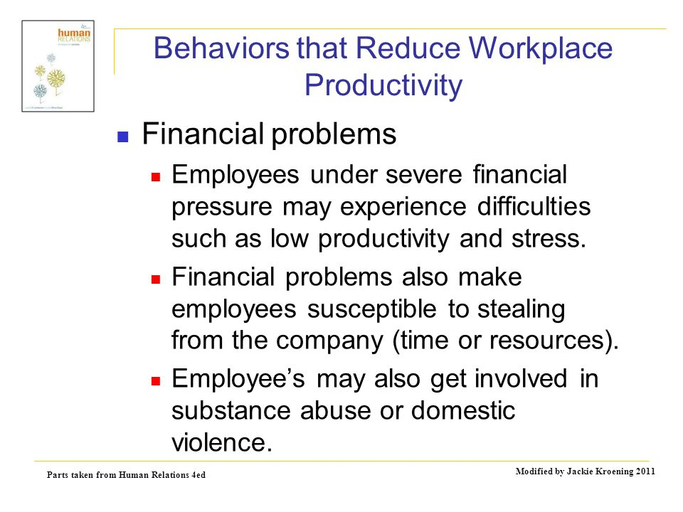 Parts taken from Human Relations 4ed Modified by Jackie Kroening 2011 Behaviors that Reduce Workplace Productivity Financial problems Employees under severe financial pressure may experience difficulties such as low productivity and stress.