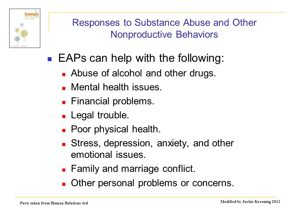 Parts taken from Human Relations 4ed Modified by Jackie Kroening 2011 Responses to Substance Abuse and Other Nonproductive Behaviors EAPs can help with the following: Abuse of alcohol and other drugs.