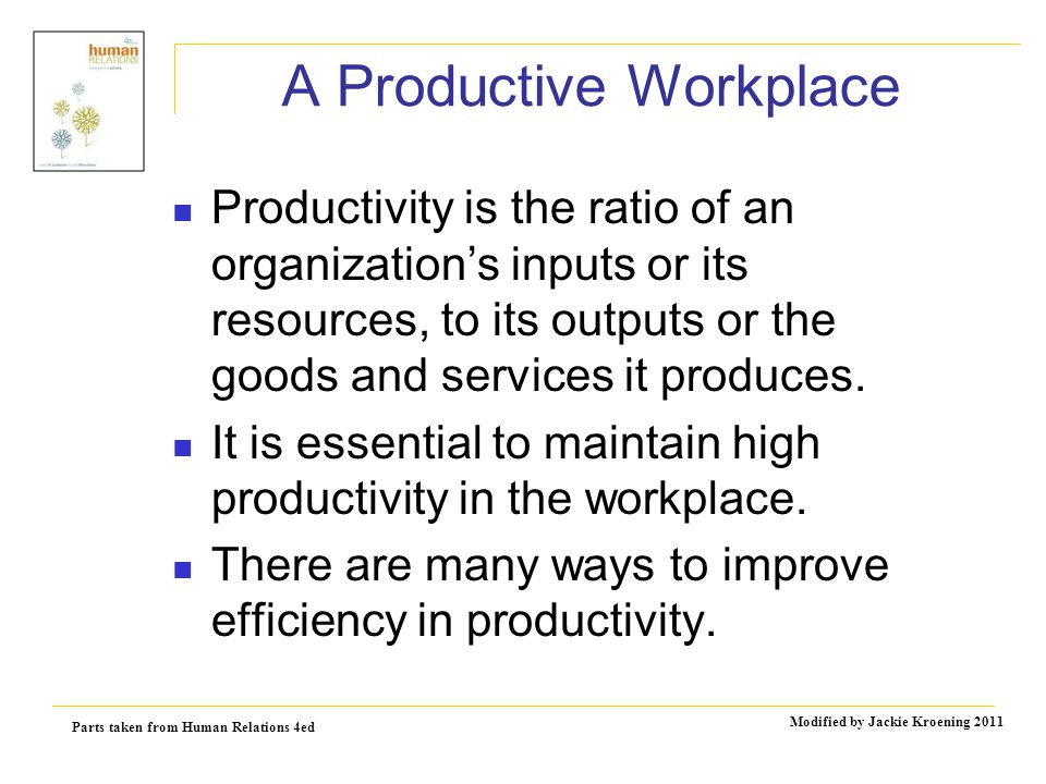 Parts taken from Human Relations 4ed Modified by Jackie Kroening 2011 A Productive Workplace Productivity is the ratio of an organization's inputs or its resources, to its outputs or the goods and services it produces.