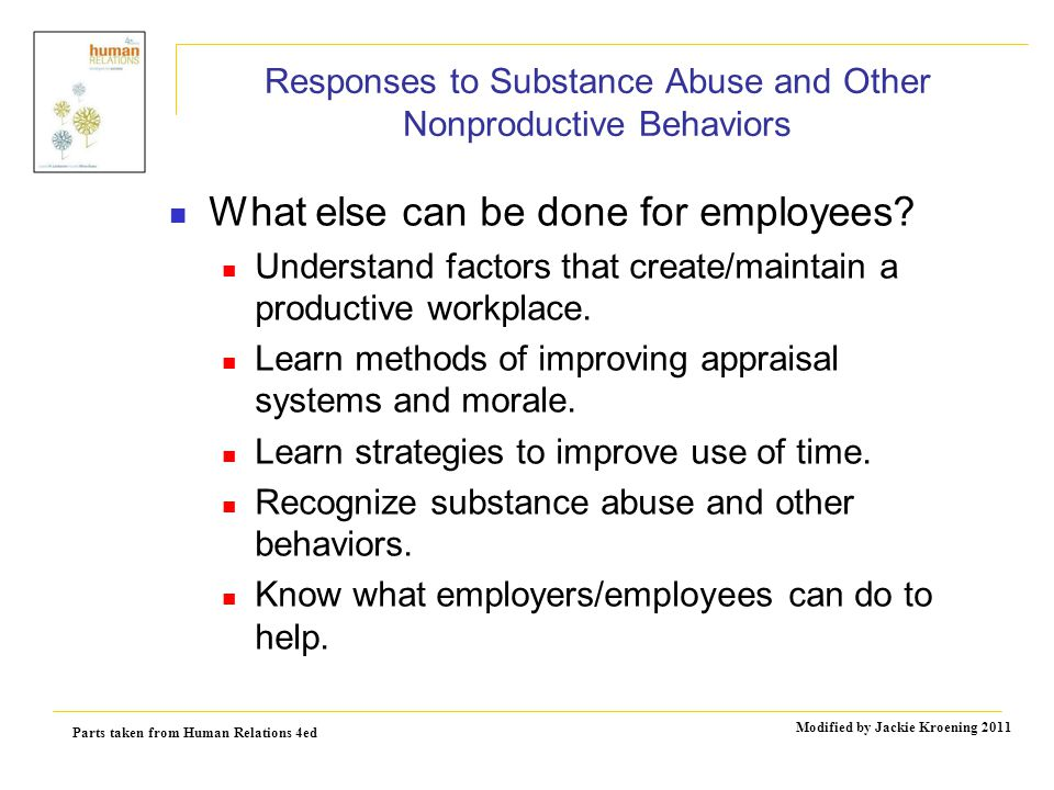 Parts taken from Human Relations 4ed Modified by Jackie Kroening 2011 Responses to Substance Abuse and Other Nonproductive Behaviors What else can be done for employees.