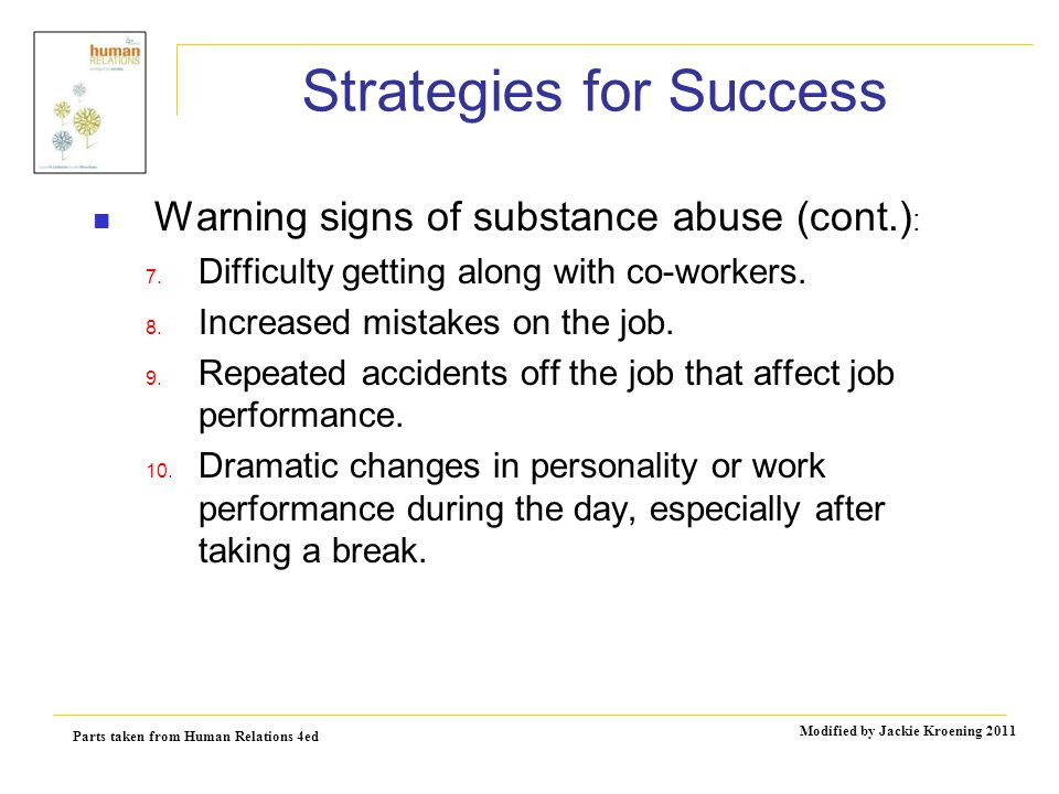 Parts taken from Human Relations 4ed Modified by Jackie Kroening 2011 Strategies for Success Warning signs of substance abuse (cont.) : 7.