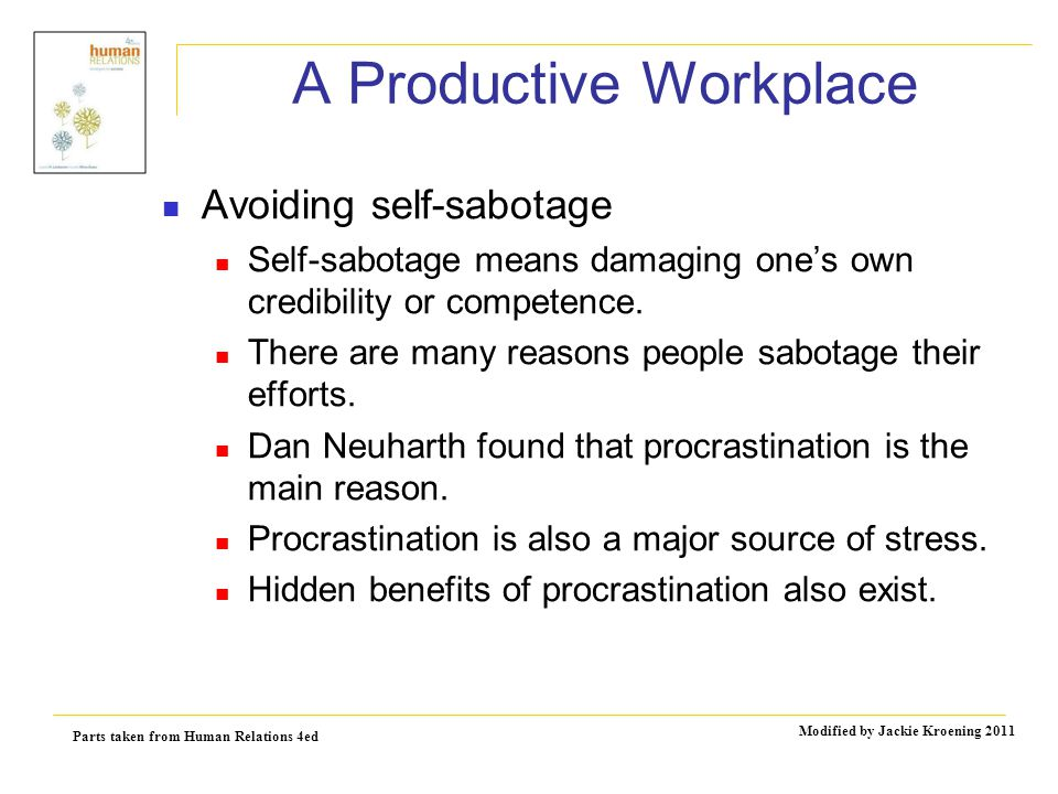 Parts taken from Human Relations 4ed Modified by Jackie Kroening 2011 A Productive Workplace Avoiding self-sabotage Self-sabotage means damaging one's own credibility or competence.