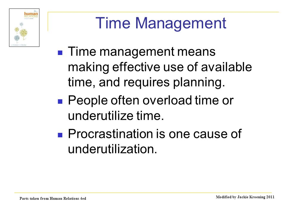 Parts taken from Human Relations 4ed Modified by Jackie Kroening 2011 Time Management Time management means making effective use of available time, and requires planning.