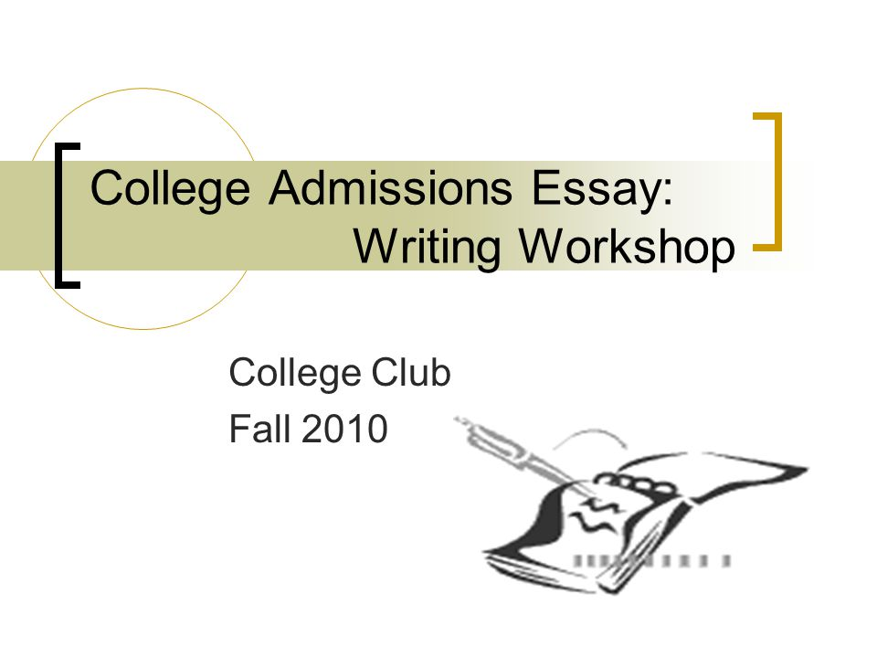 College Admissions Essay: Writing Workshop College Club Fall 2010
