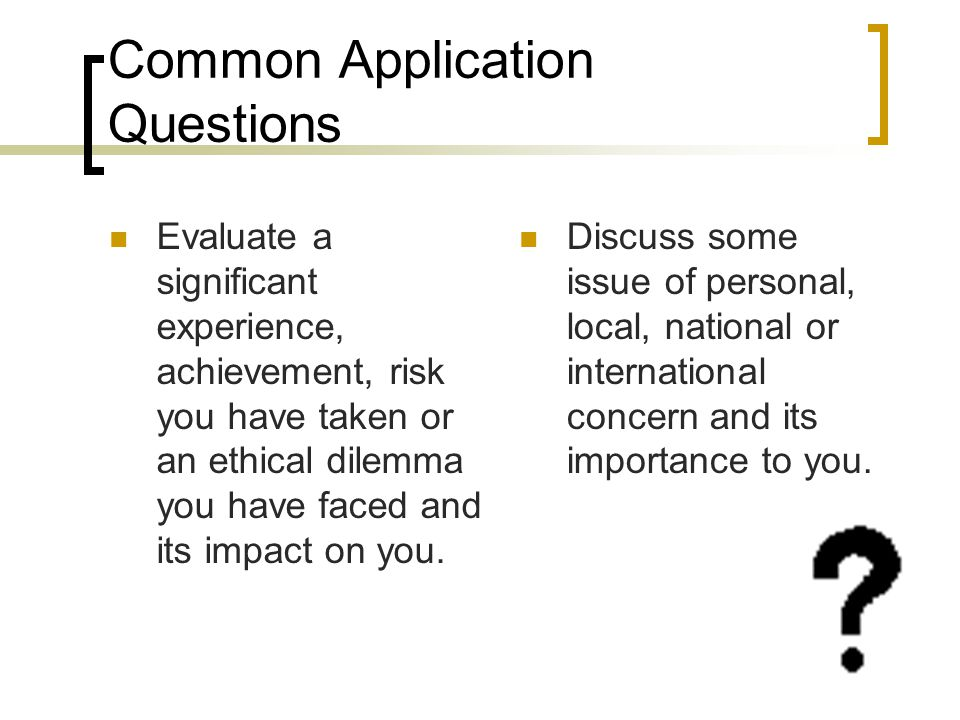 Common Application Questions Evaluate a significant experience, achievement, risk you have taken or an ethical dilemma you have faced and its impact on you.