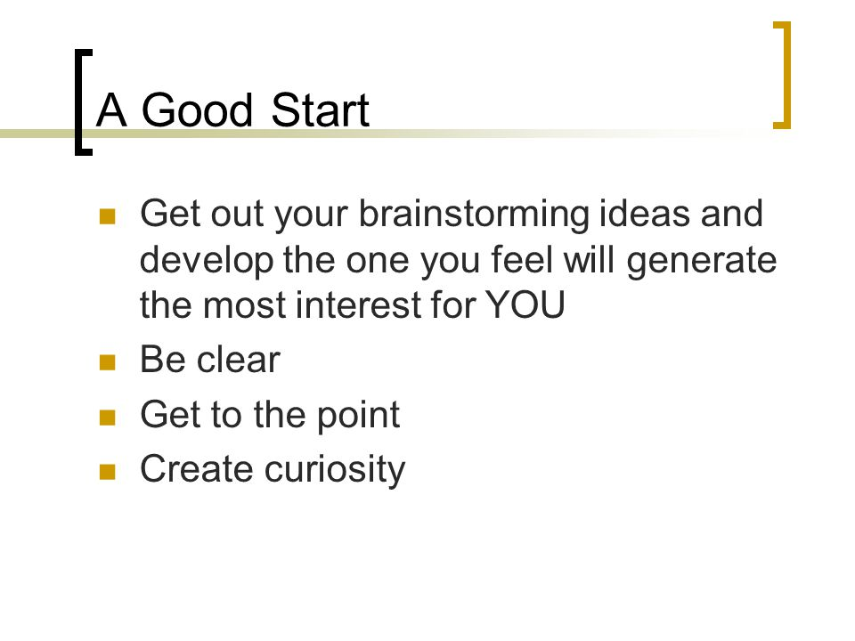 A Good Start Get out your brainstorming ideas and develop the one you feel will generate the most interest for YOU Be clear Get to the point Create curiosity
