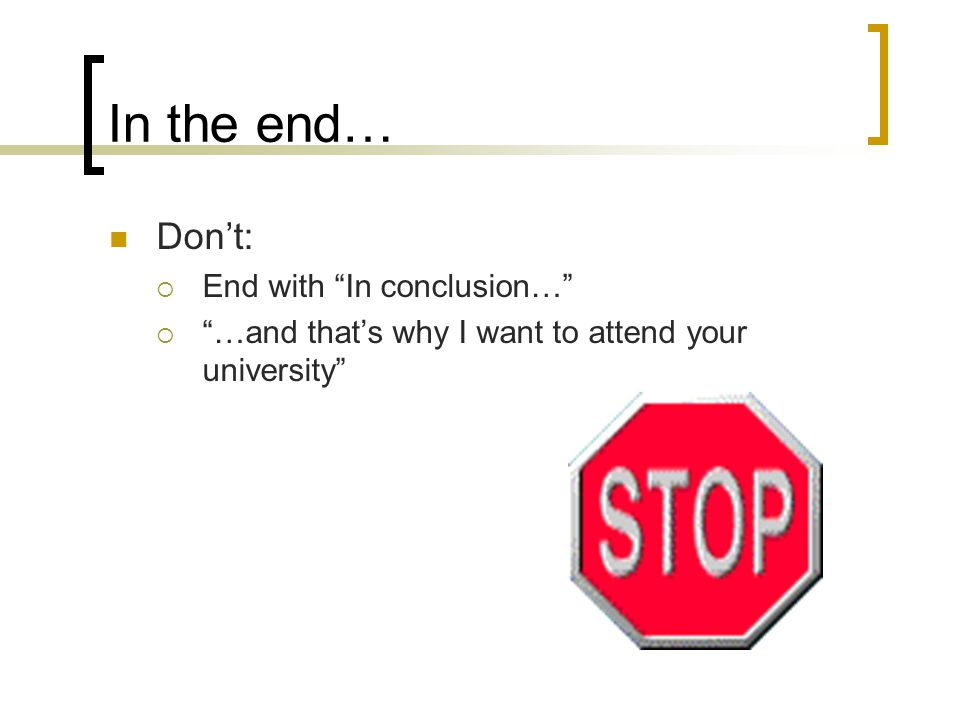In the end… Don't:  End with In conclusion…  …and that's why I want to attend your university