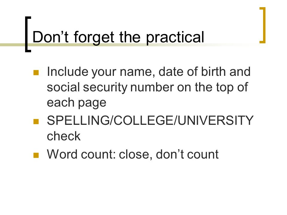 Don't forget the practical Include your name, date of birth and social security number on the top of each page SPELLING/COLLEGE/UNIVERSITY check Word count: close, don't count