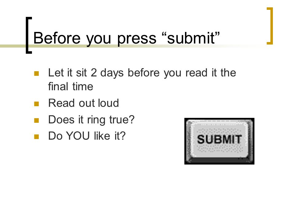 Before you press submit Let it sit 2 days before you read it the final time Read out loud Does it ring true.