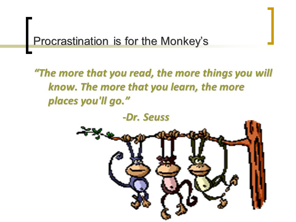 Procrastination is for the Monkey's The more that you read, the more things you will know.
