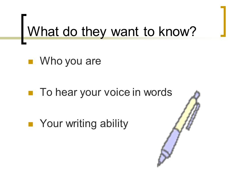 What do they want to know Who you are To hear your voice in words Your writing ability