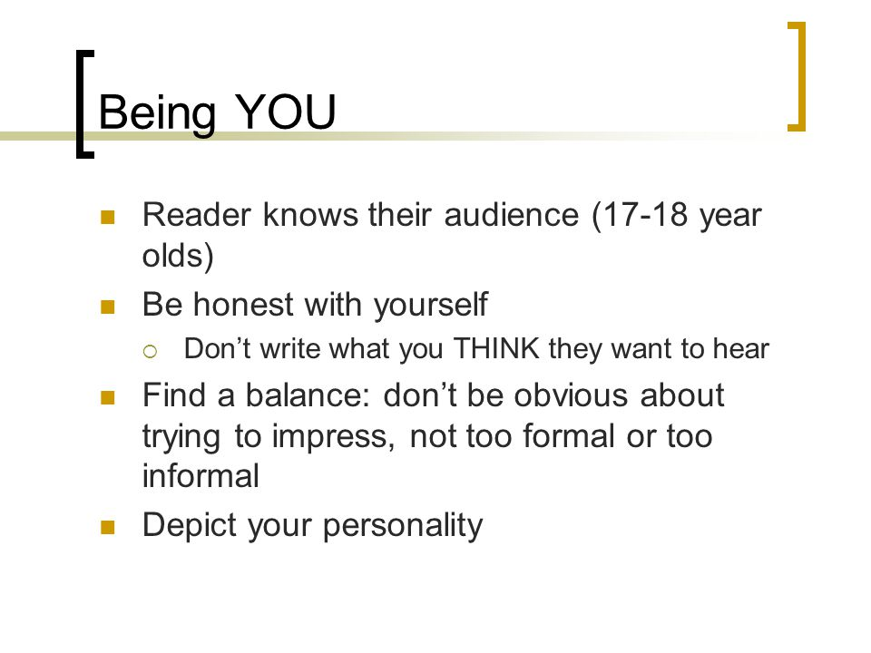 Being YOU Reader knows their audience (17-18 year olds) Be honest with yourself  Don't write what you THINK they want to hear Find a balance: don't be obvious about trying to impress, not too formal or too informal Depict your personality