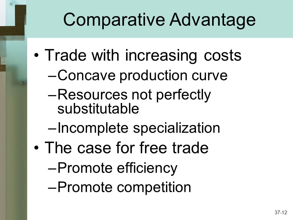 Comparative Advantage Trade with increasing costs –Concave production curve –Resources not perfectly substitutable –Incomplete specialization The case for free trade –Promote efficiency –Promote competition 37-12
