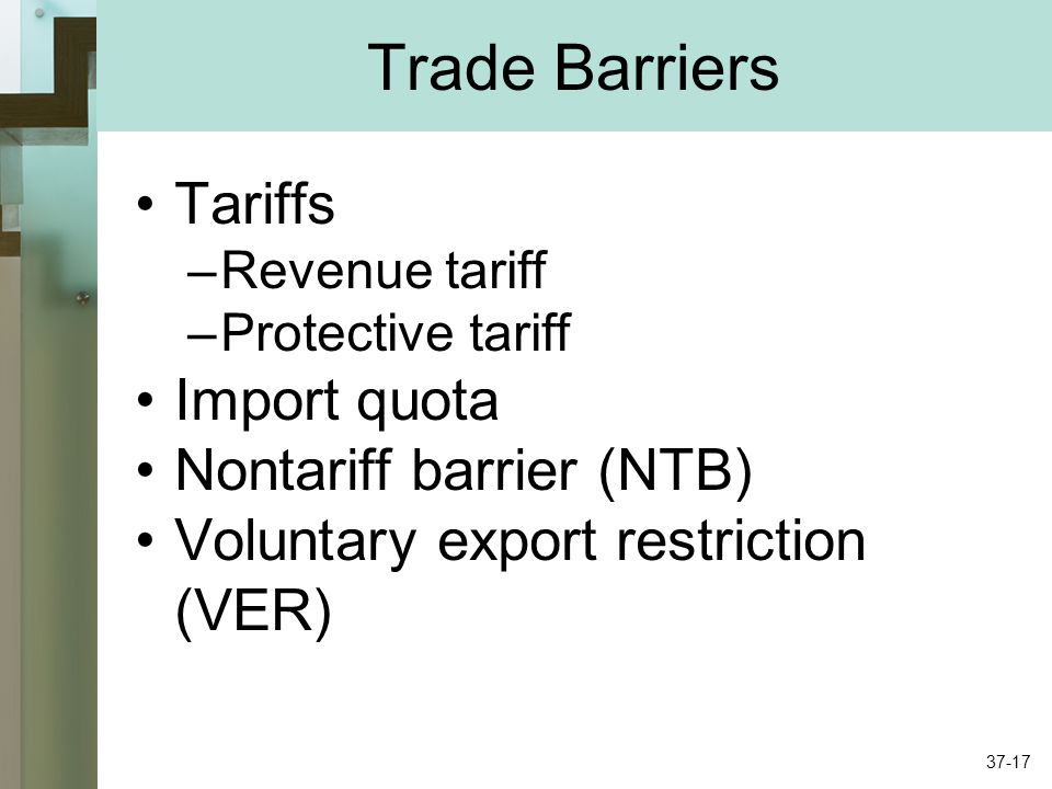 Trade Barriers Tariffs –Revenue tariff –Protective tariff Import quota Nontariff barrier (NTB) Voluntary export restriction (VER) 37-17