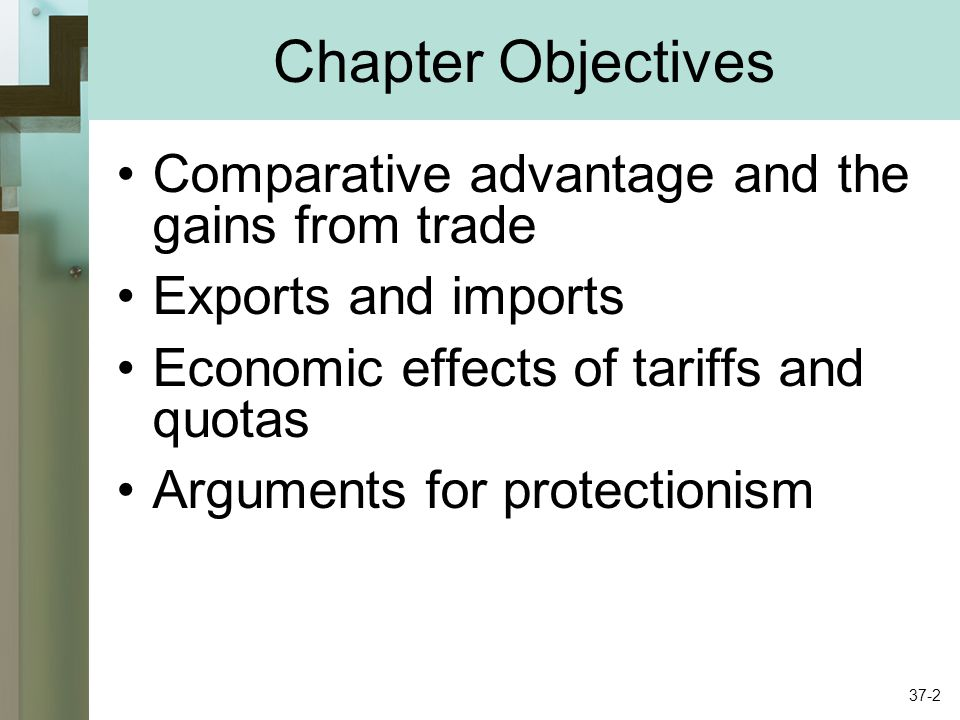 Chapter Objectives Comparative advantage and the gains from trade Exports and imports Economic effects of tariffs and quotas Arguments for protectionism 37-2