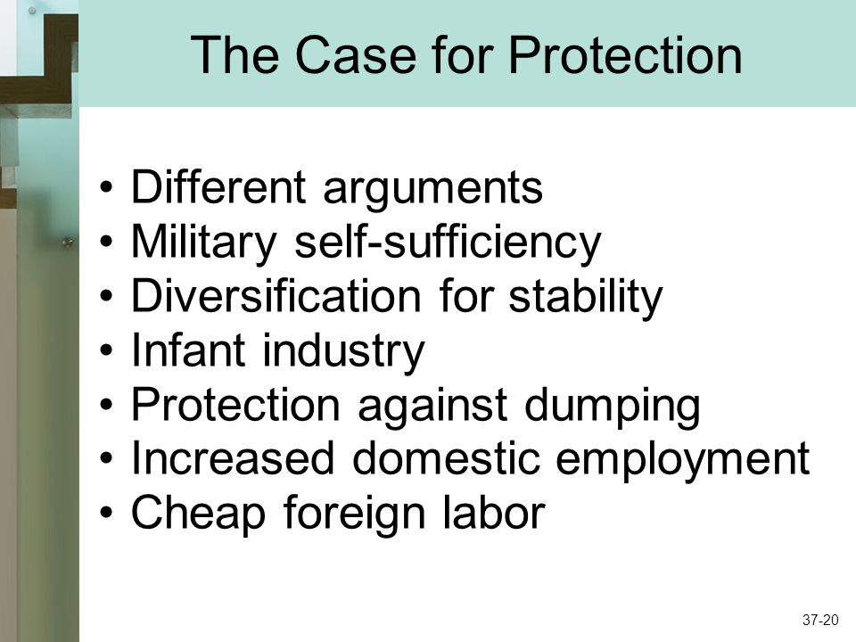 The Case for Protection Different arguments Military self-sufficiency Diversification for stability Infant industry Protection against dumping Increased domestic employment Cheap foreign labor 37-20
