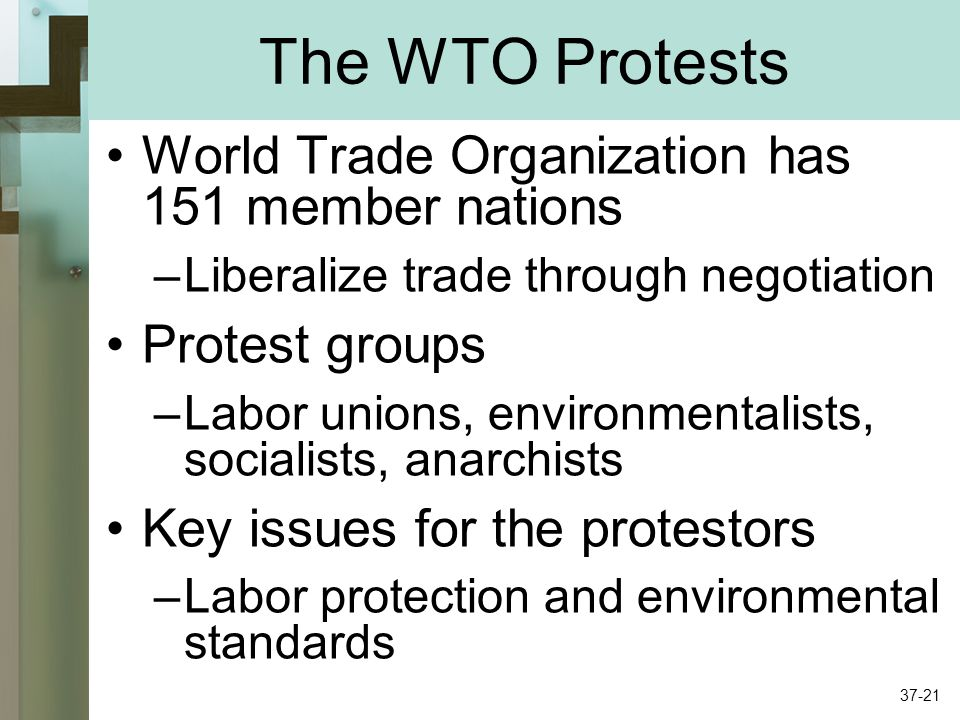 The WTO Protests World Trade Organization has 151 member nations –Liberalize trade through negotiation Protest groups –Labor unions, environmentalists, socialists, anarchists Key issues for the protestors –Labor protection and environmental standards 37-21
